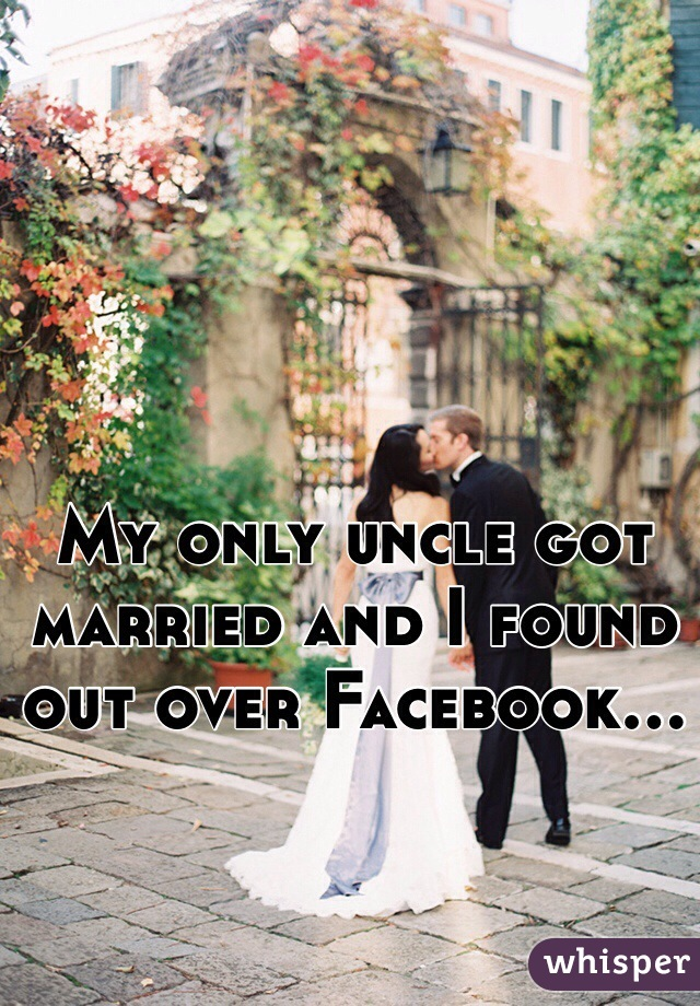 My only uncle got married and I found out over Facebook...