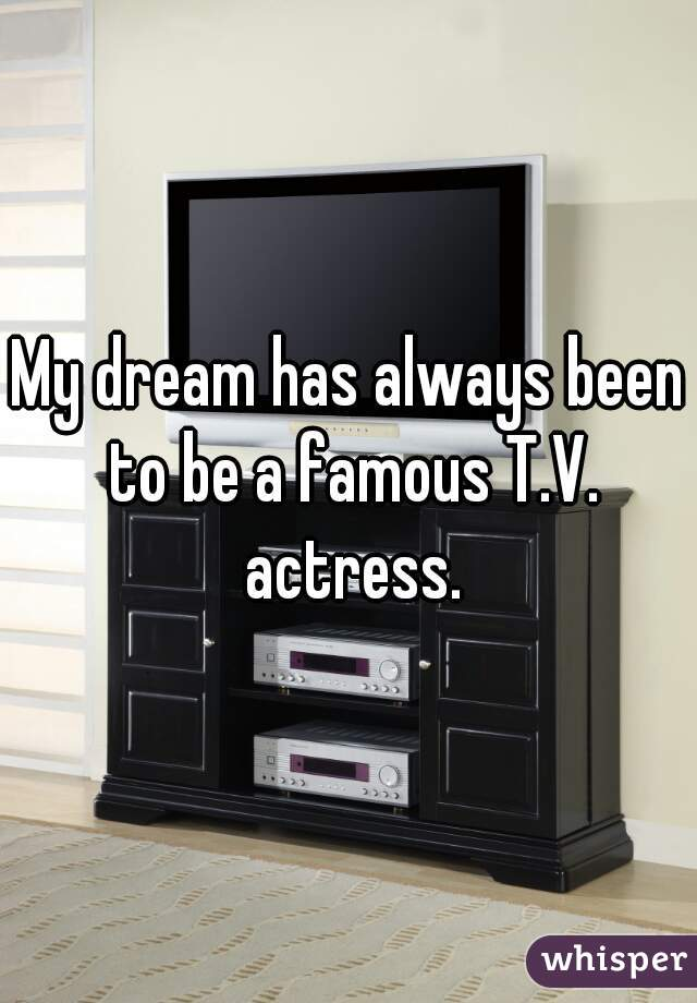 My dream has always been to be a famous T.V. actress.