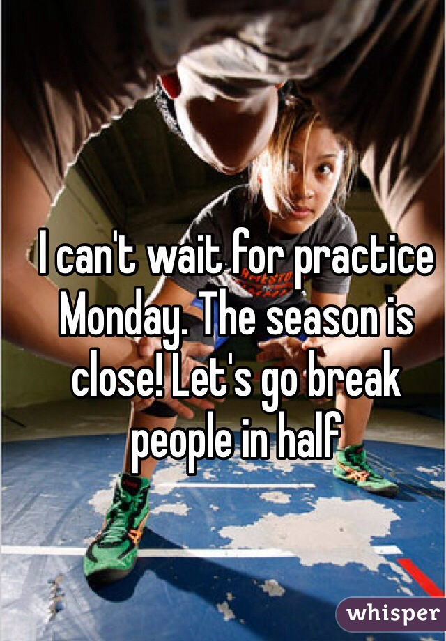 I can't wait for practice Monday. The season is close! Let's go break people in half