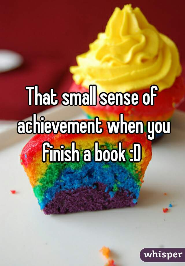 That small sense of achievement when you finish a book :D