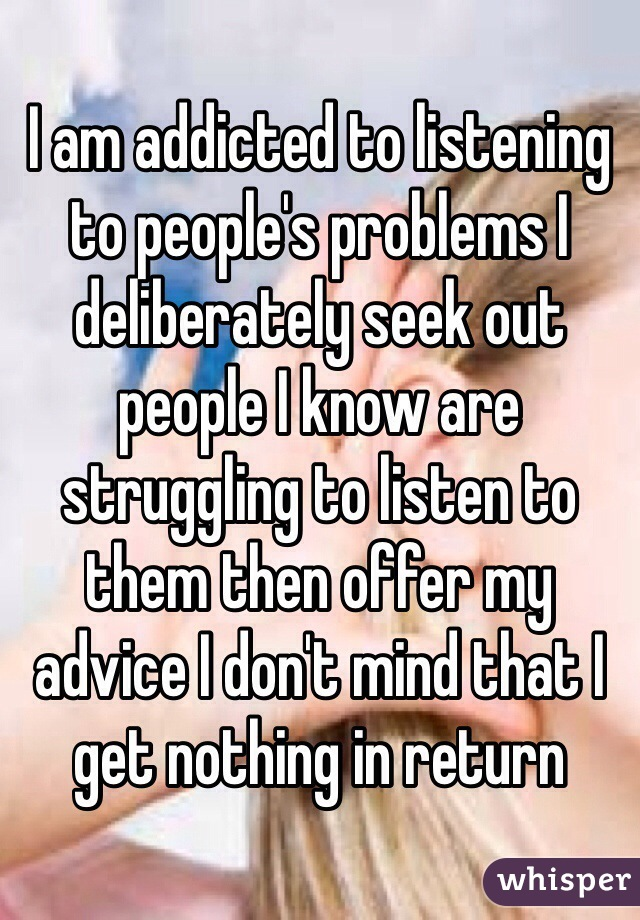 I am addicted to listening to people's problems I deliberately seek out people I know are struggling to listen to them then offer my advice I don't mind that I get nothing in return
