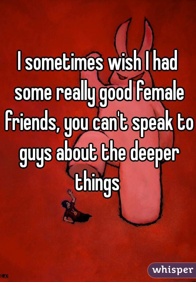 I sometimes wish I had some really good female friends, you can't speak to guys about the deeper things