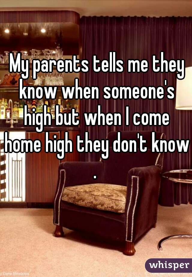 My parents tells me they know when someone's high but when I come home high they don't know.