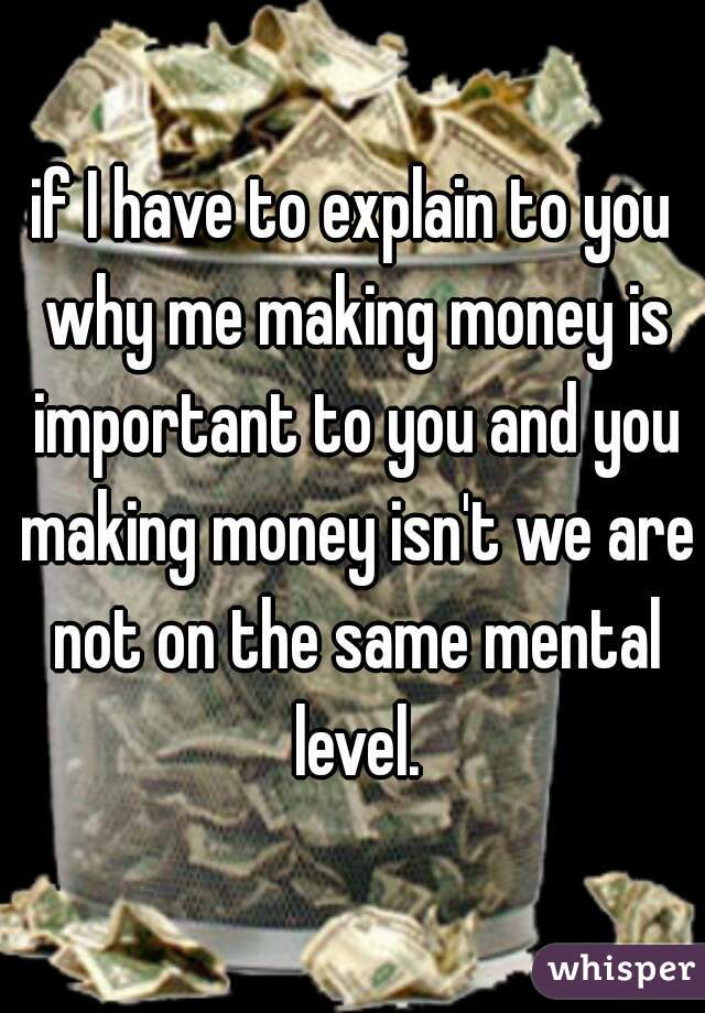 if I have to explain to you why me making money is important to you and you making money isn't we are not on the same mental level.