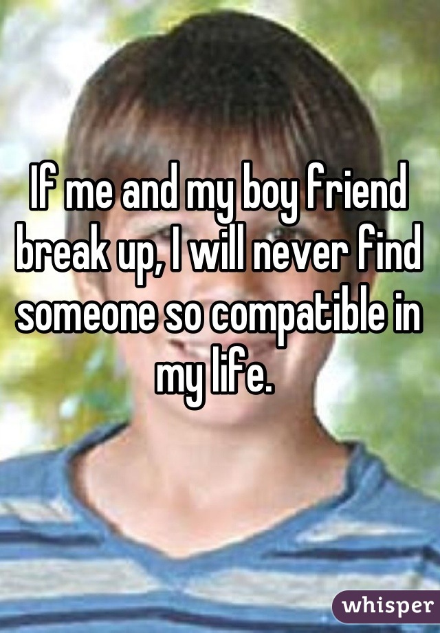 If me and my boy friend break up, I will never find someone so compatible in my life.