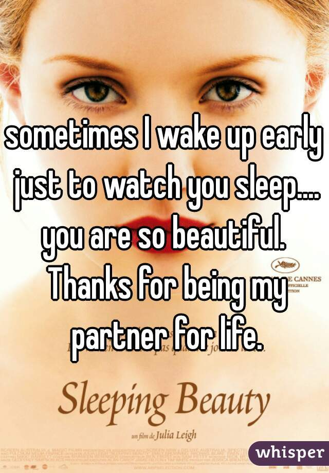 sometimes I wake up early just to watch you sleep.... you are so beautiful.  Thanks for being my partner for life.