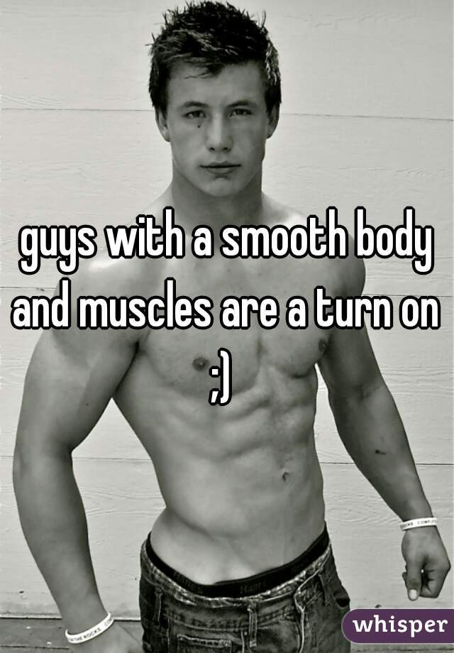 guys with a smooth body and muscles are a turn on  ;)
