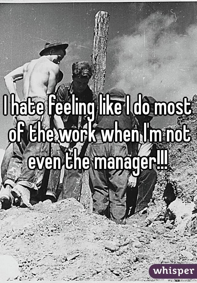 I hate feeling like I do most of the work when I'm not even the manager!!!