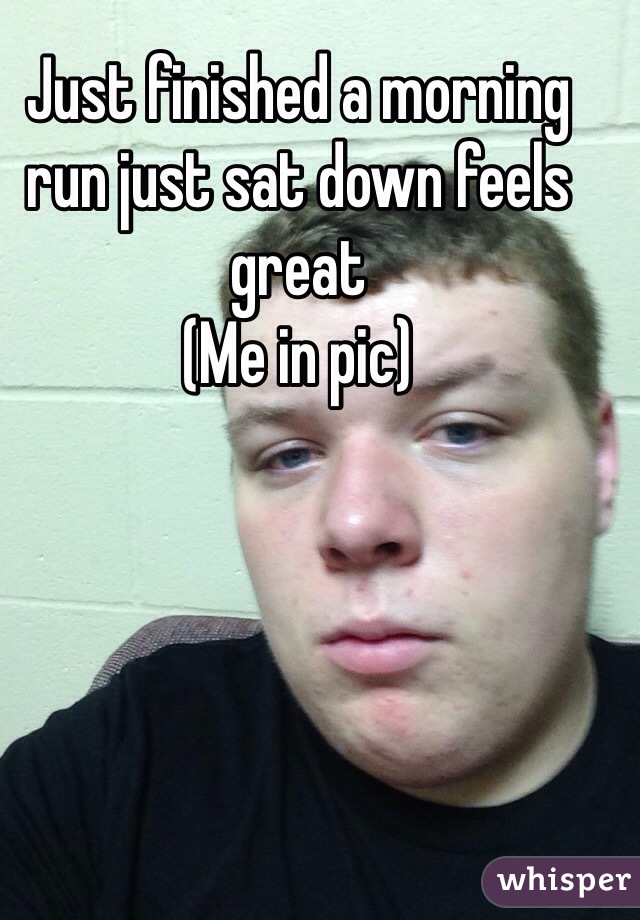 Just finished a morning run just sat down feels great (Me in pic)