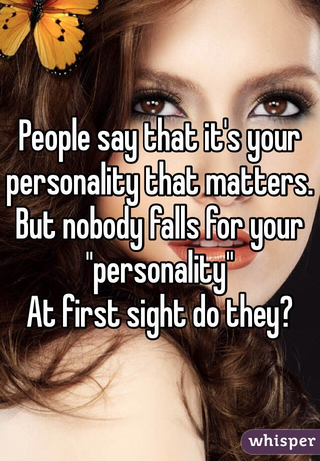 """People say that it's your personality that matters. But nobody falls for your """"personality""""  At first sight do they?"""