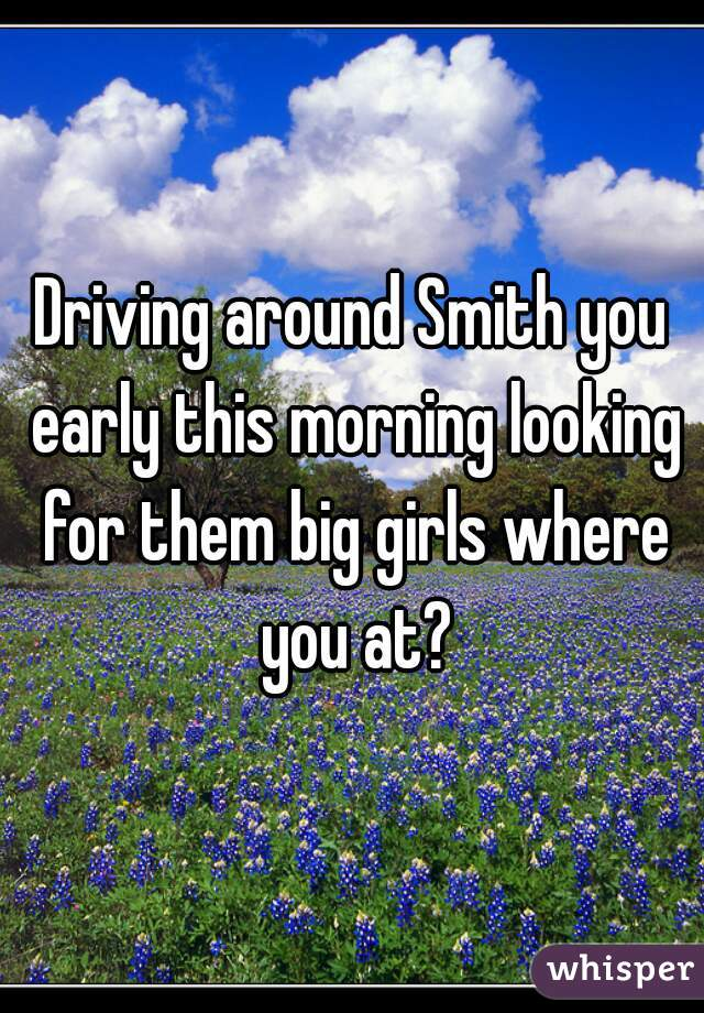 Driving around Smith you early this morning looking for them big girls where you at?