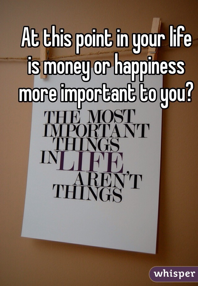 At this point in your life  is money or happiness  more important to you?