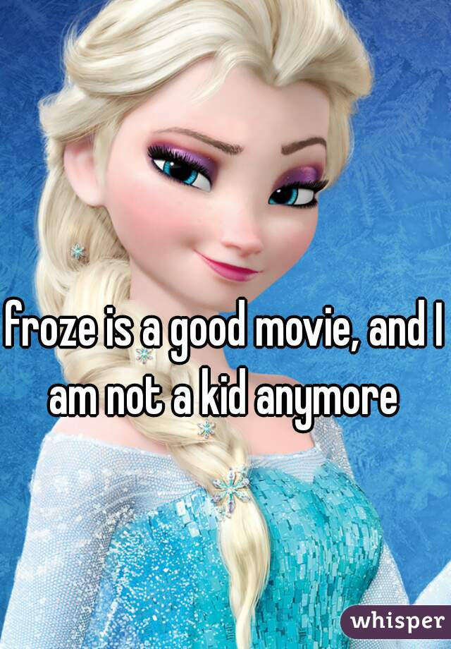 froze is a good movie, and I am not a kid anymore