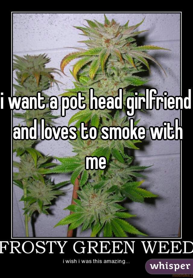 i want a pot head girlfriend and loves to smoke with me