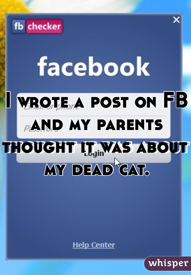 I wrote a post on FB and my parents thought it was about my dead cat.