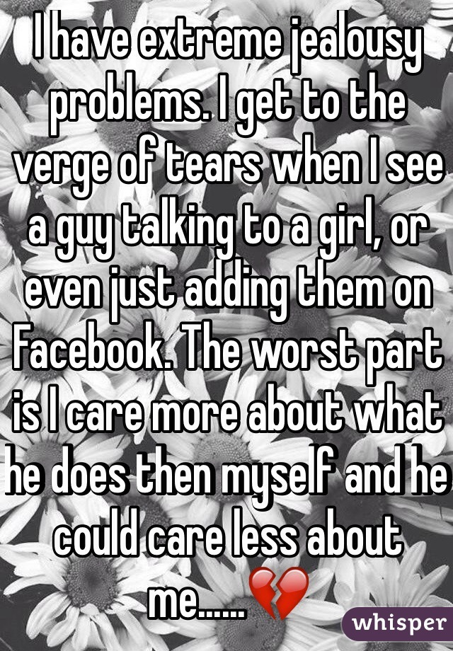 I have extreme jealousy problems. I get to the verge of tears when I see a guy talking to a girl, or even just adding them on Facebook. The worst part is I care more about what he does then myself and he could care less about me......💔
