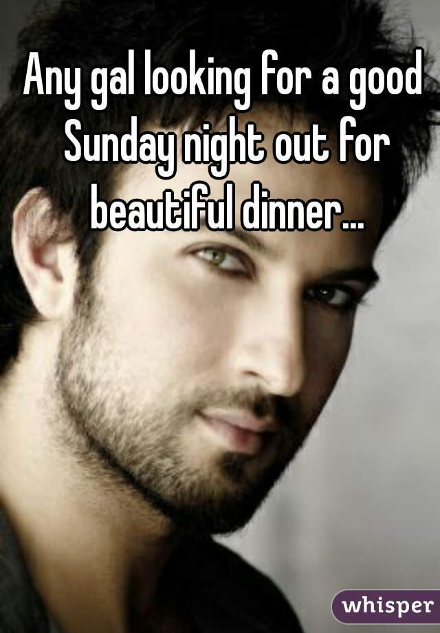 Any gal looking for a good Sunday night out for beautiful dinner...