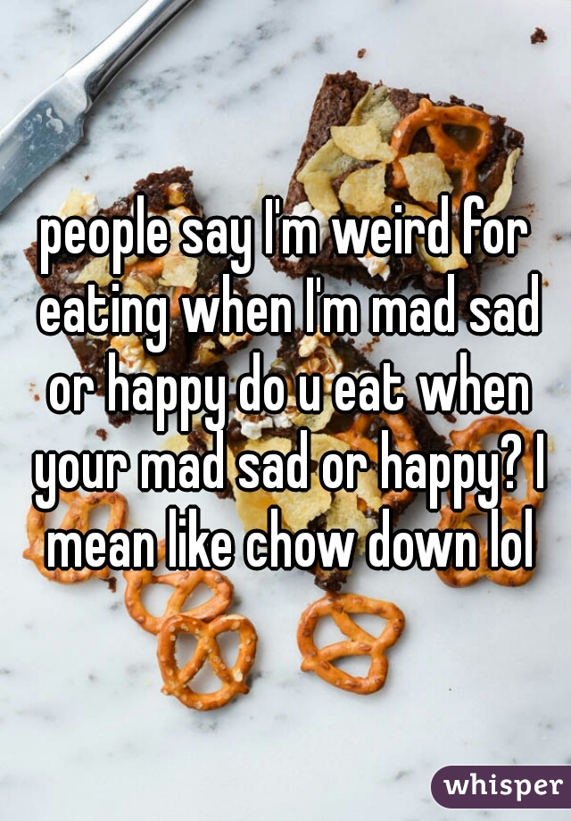people say I'm weird for eating when I'm mad sad or happy do u eat when your mad sad or happy? I mean like chow down lol
