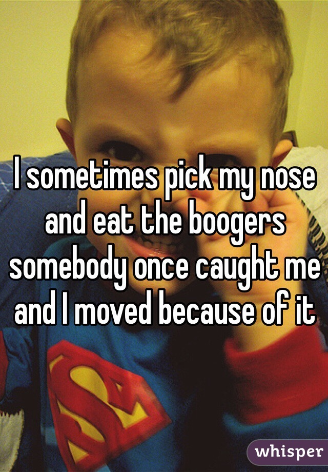I sometimes pick my nose and eat the boogers somebody once caught me and I moved because of it