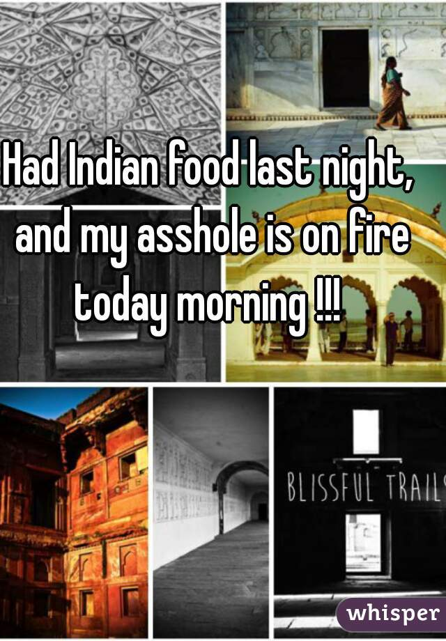 Had Indian food last night, and my asshole is on fire today morning !!!