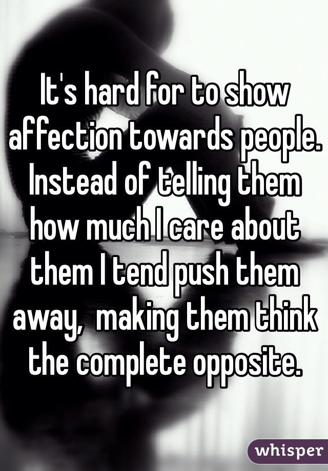 It's hard for to show affection towards people. Instead of telling them how much I care about them I tend push them away,  making them think the complete opposite.