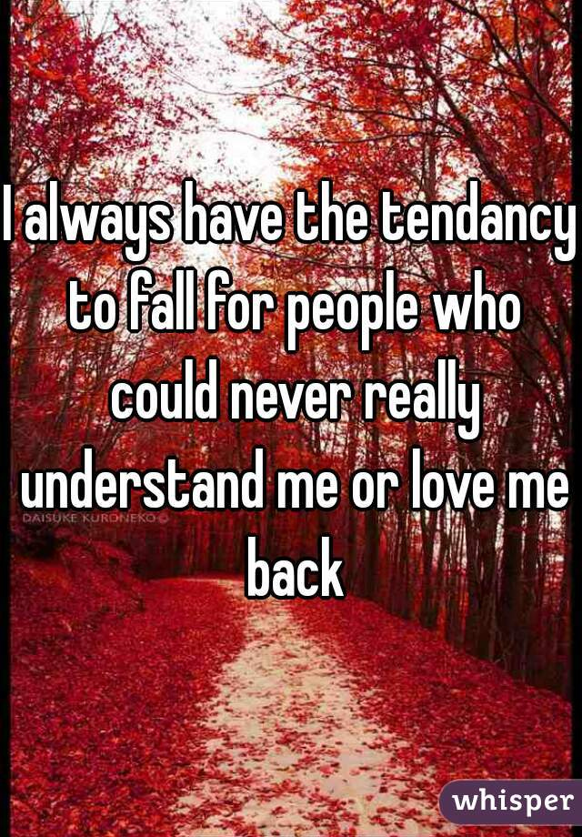 I always have the tendancy to fall for people who could never really understand me or love me back