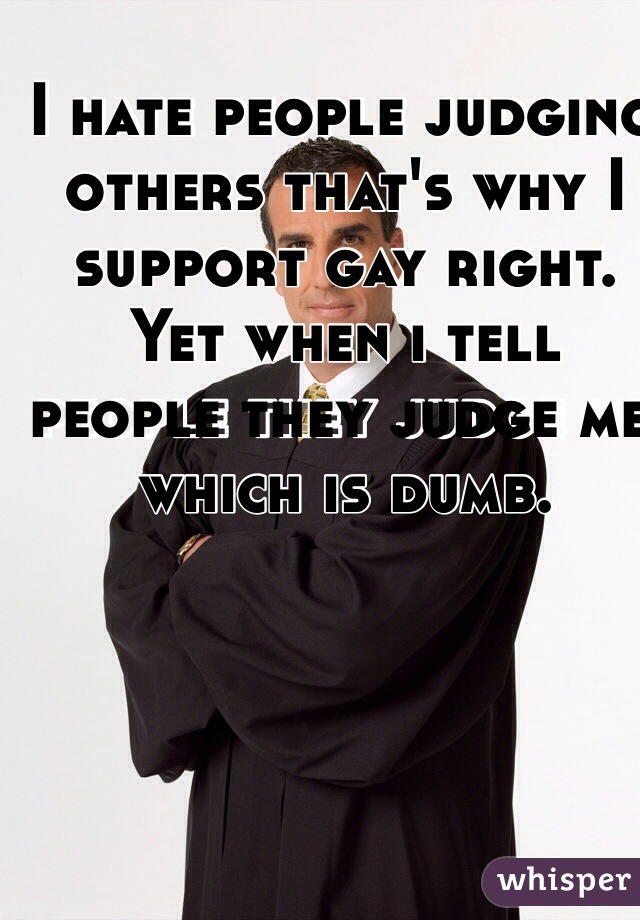 I hate people judging others that's why I support gay right. Yet when i tell people they judge me which is dumb.
