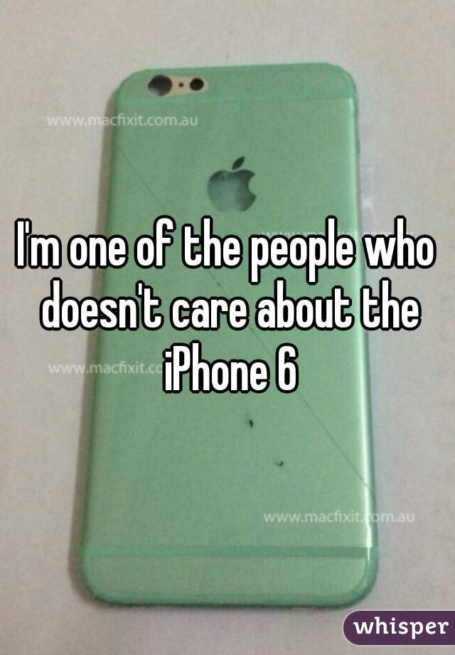 I'm one of the people who doesn't care about the iPhone 6