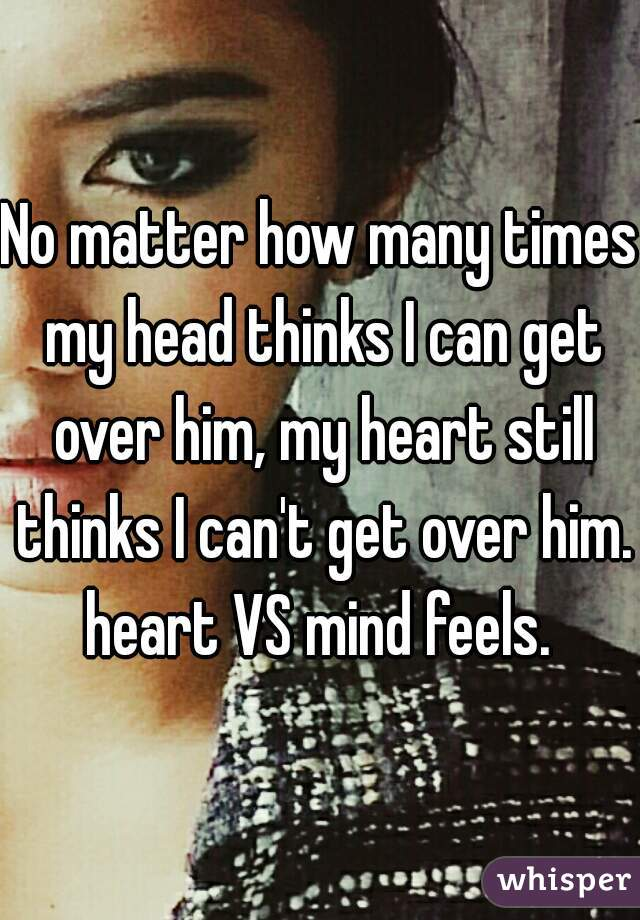 No matter how many times my head thinks I can get over him, my heart still thinks I can't get over him. heart VS mind feels.