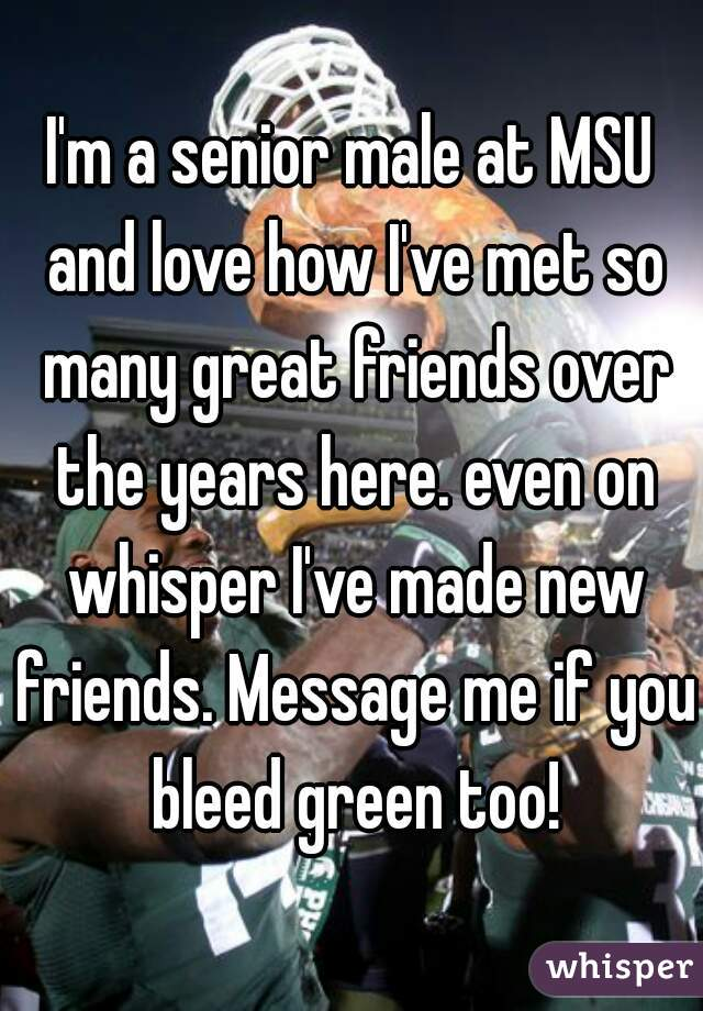 I'm a senior male at MSU and love how I've met so many great friends over the years here. even on whisper I've made new friends. Message me if you bleed green too!