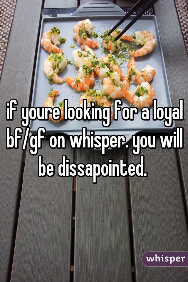 if youre looking for a loyal bf/gf on whisper. you will be dissapointed.