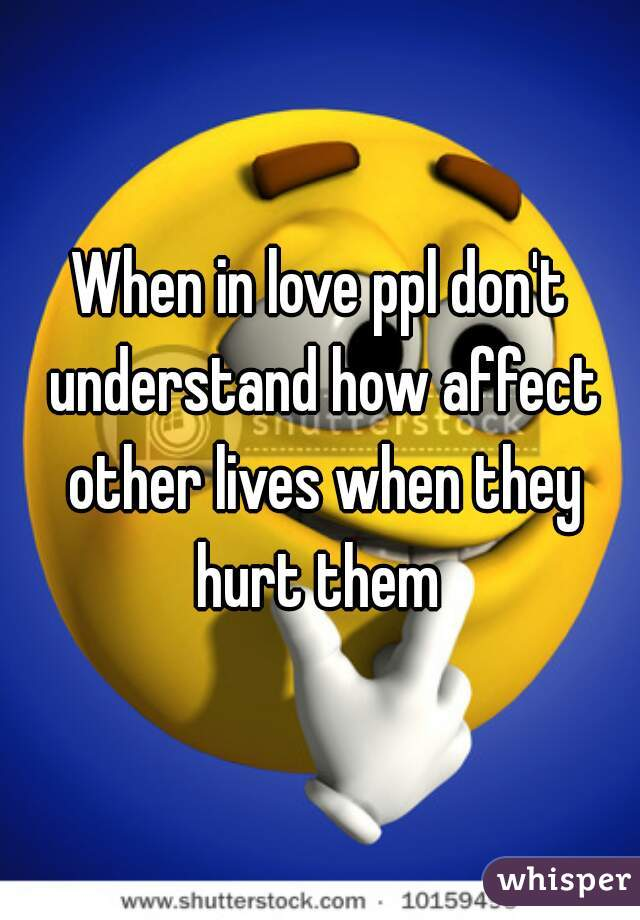 When in love ppl don't understand how affect other lives when they hurt them