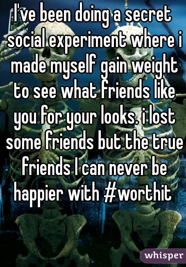 I've been doing a secret social experiment where i made myself gain weight to see what friends like you for your looks. i lost some friends but the true friends I can never be happier with #worthit