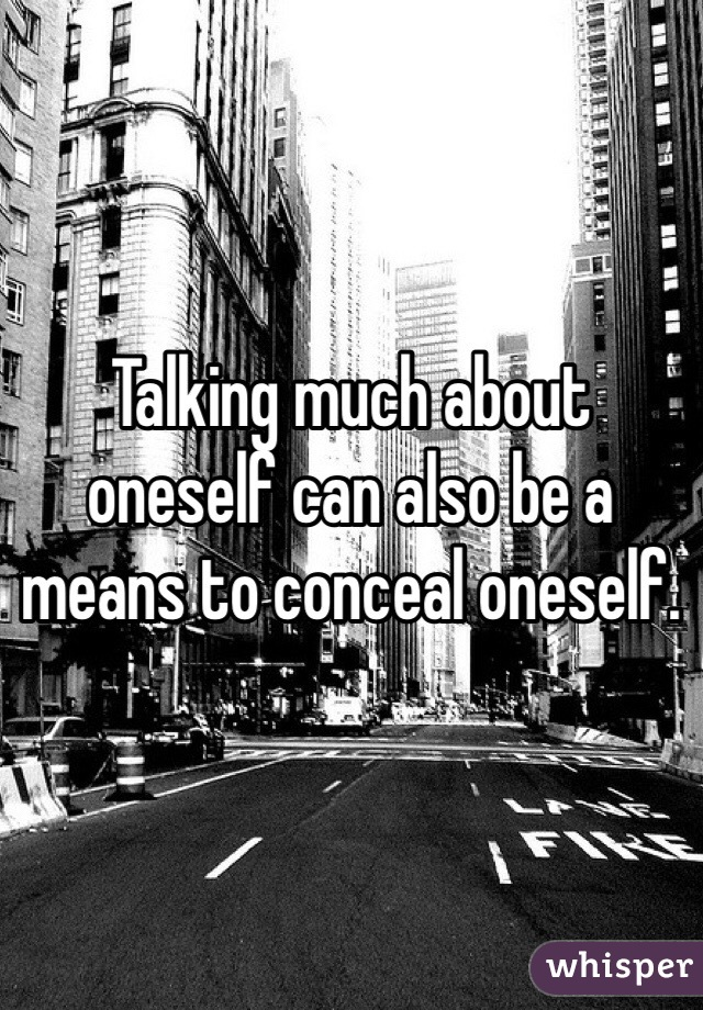 Talking much about oneself can also be a means to conceal oneself.