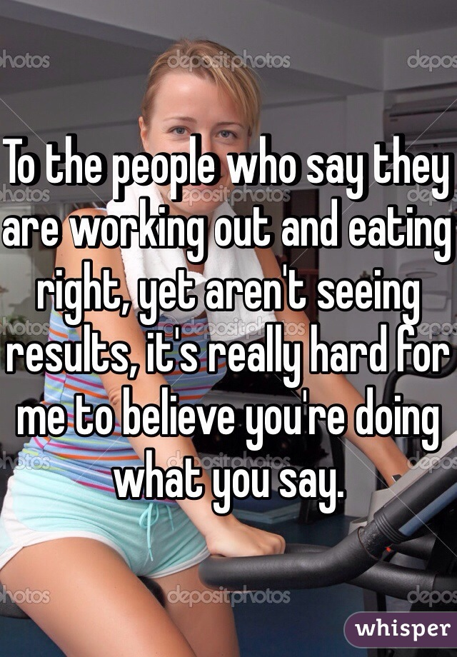 To the people who say they are working out and eating right, yet aren't seeing results, it's really hard for me to believe you're doing what you say.