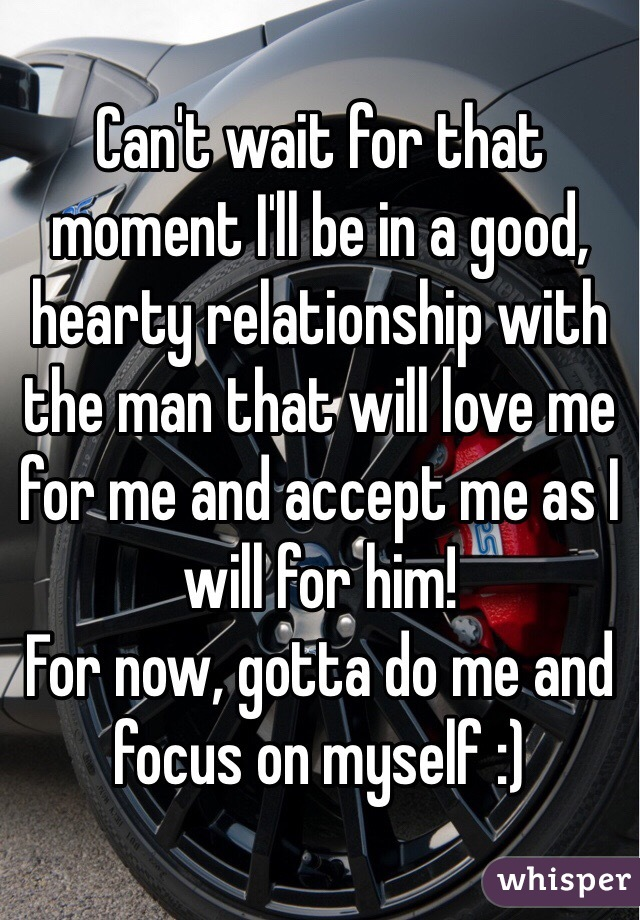 Can't wait for that moment I'll be in a good, hearty relationship with the man that will love me for me and accept me as I will for him! For now, gotta do me and focus on myself :)