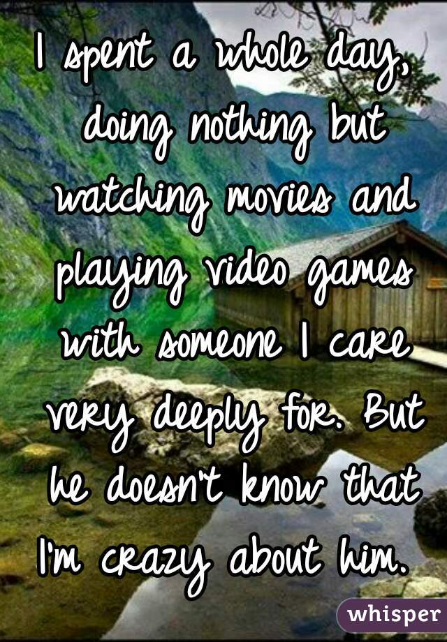 I spent a whole day, doing nothing but watching movies and playing video games with someone I care very deeply for. But he doesn't know that I'm crazy about him.