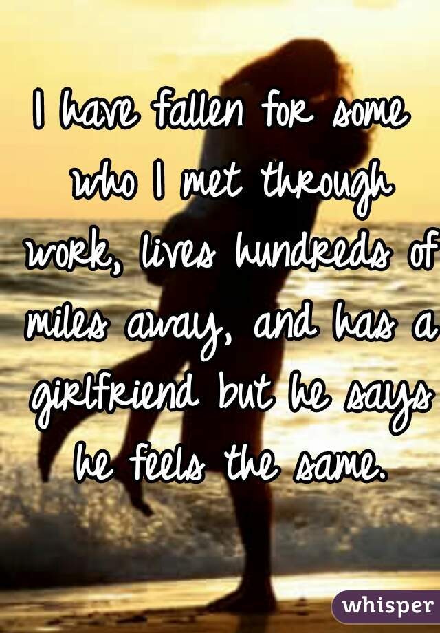 I have fallen for some who I met through work, lives hundreds of miles away, and has a girlfriend but he says he feels the same.