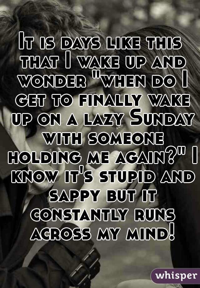 """It is days like this that I wake up and wonder """"when do I get to finally wake up on a lazy Sunday with someone holding me again?"""" I know it's stupid and sappy but it constantly runs across my mind!"""