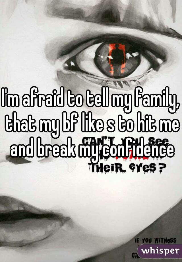 I'm afraid to tell my family, that my bf like s to hit me and break my confidence