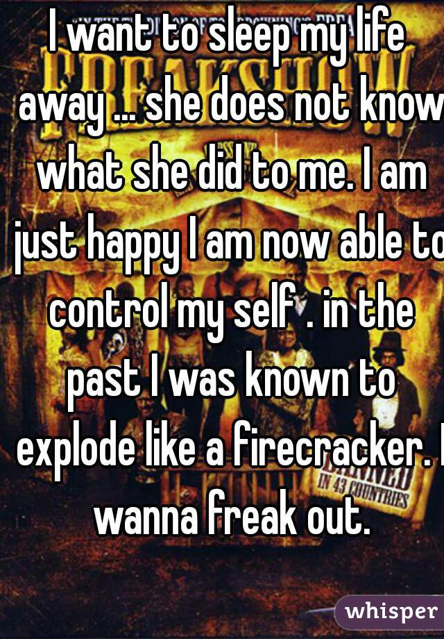 I want to sleep my life away ... she does not know what she did to me. I am just happy I am now able to control my self . in the past I was known to explode like a firecracker. I wanna freak out.