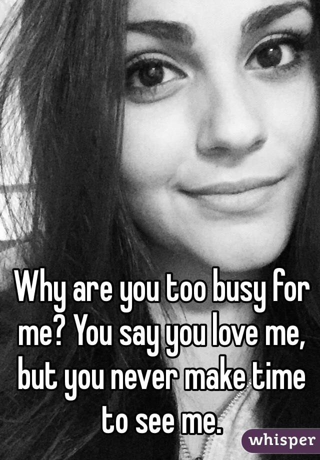 Why are you too busy for me? You say you love me, but you never make time to see me.