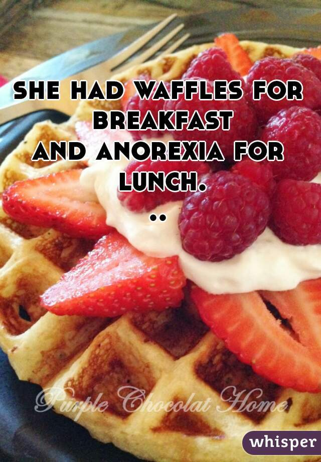 she had waffles for breakfast and anorexia for lunch...