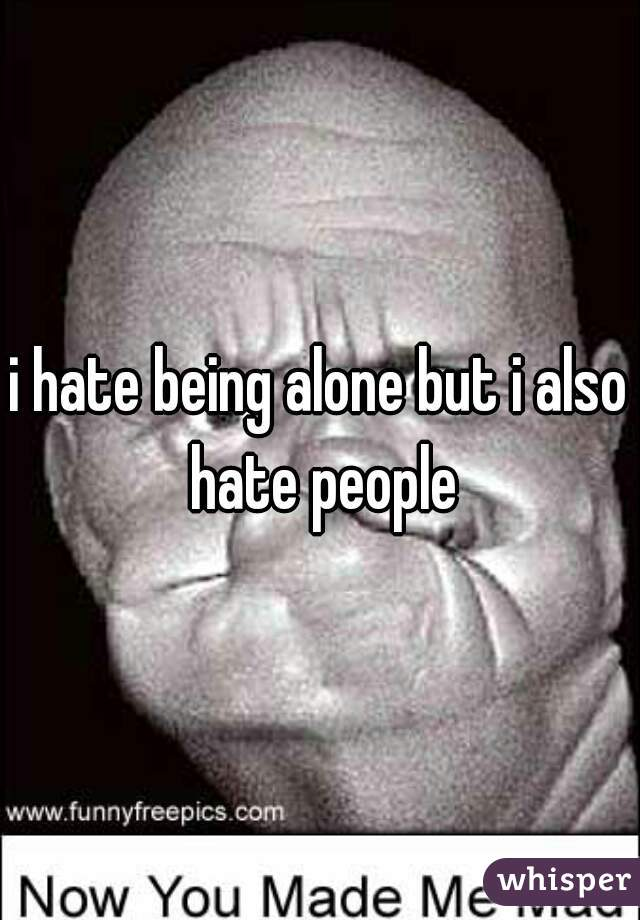 i hate being alone but i also hate people