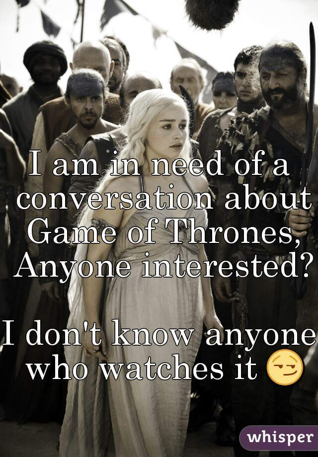 I am in need of a conversation about Game of Thrones, Anyone interested?  I don't know anyone who watches it 😏