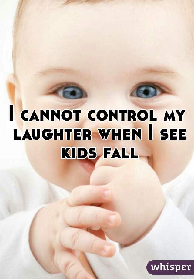 I cannot control my laughter when I see kids fall