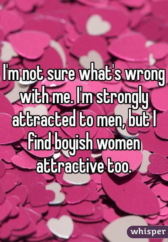 I'm not sure what's wrong with me. I'm strongly attracted to men, but I find boyish women attractive too.