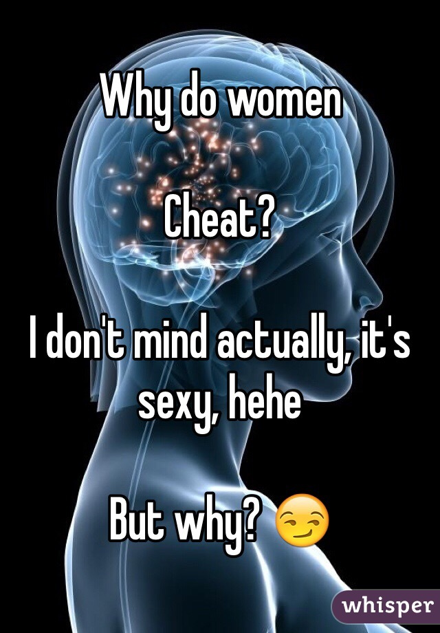 Why do women  Cheat?  I don't mind actually, it's sexy, hehe   But why? 😏