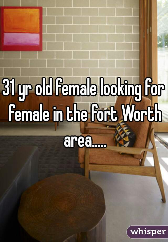 31 yr old female looking for female in the fort Worth area.....