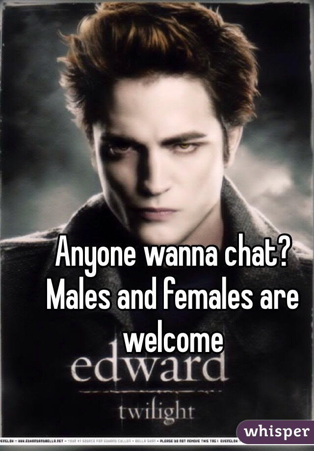Anyone wanna chat? Males and females are welcome